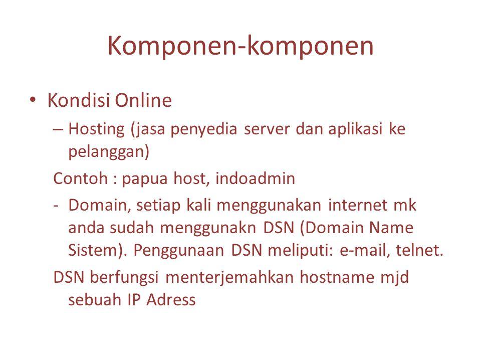 Komponen-komponen Kondisi Online – Hosting (jasa penyedia server dan aplikasi ke pelanggan) Contoh : papua host, indoadmin -Domain, setiap kali menggunakan internet mk anda sudah menggunakn DSN (Domain Name Sistem).