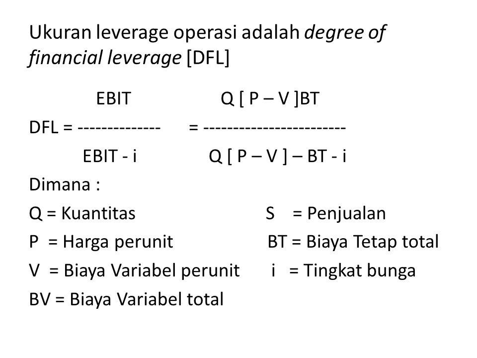 Ukuran leverage operasi adalah degree of financial leverage [DFL] EBIT Q [ P – V ]BT DFL = -------------- = ------------------------ EBIT - i Q [ P – V ] – BT - i Dimana : Q = Kuantitas S = Penjualan P = Harga perunit BT = Biaya Tetap total V = Biaya Variabel perunit i = Tingkat bunga BV = Biaya Variabel total