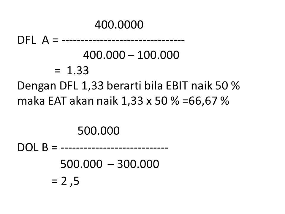 400.0000 DFL A = -------------------------------- 400.000 – 100.000 = 1.33 Dengan DFL 1,33 berarti bila EBIT naik 50 % maka EAT akan naik 1,33 x 50 % =66,67 % 500.000 DOL B = ---------------------------- 500.000 – 300.000 = 2,5