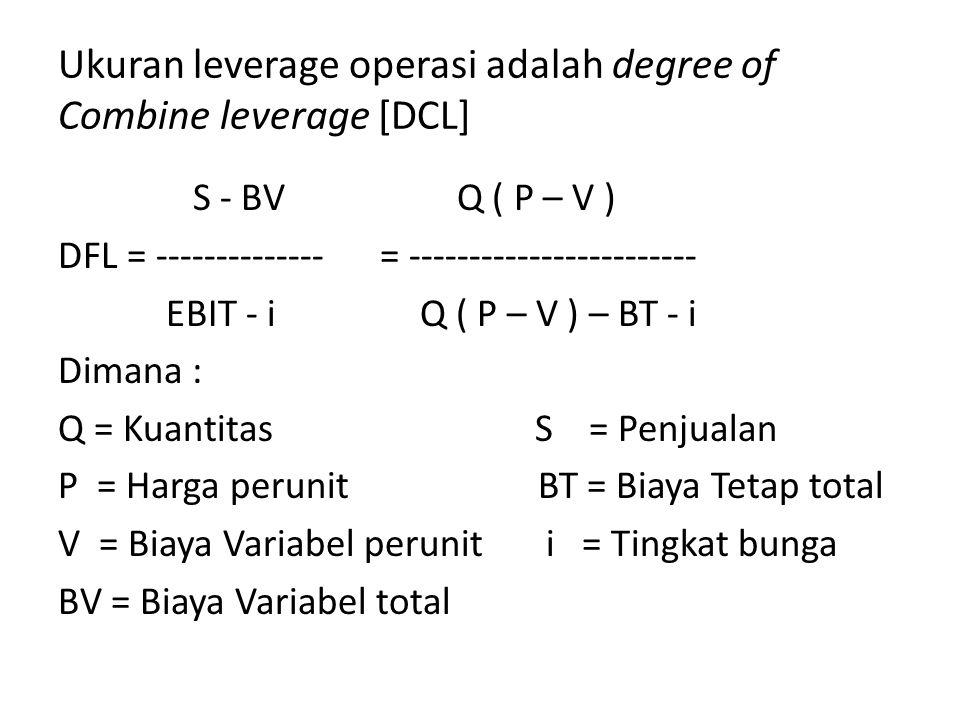 Ukuran leverage operasi adalah degree of Combine leverage [DCL] S - BV Q ( P – V ) DFL = -------------- = ------------------------ EBIT - i Q ( P – V ) – BT - i Dimana : Q = Kuantitas S = Penjualan P = Harga perunit BT = Biaya Tetap total V = Biaya Variabel perunit i = Tingkat bunga BV = Biaya Variabel total