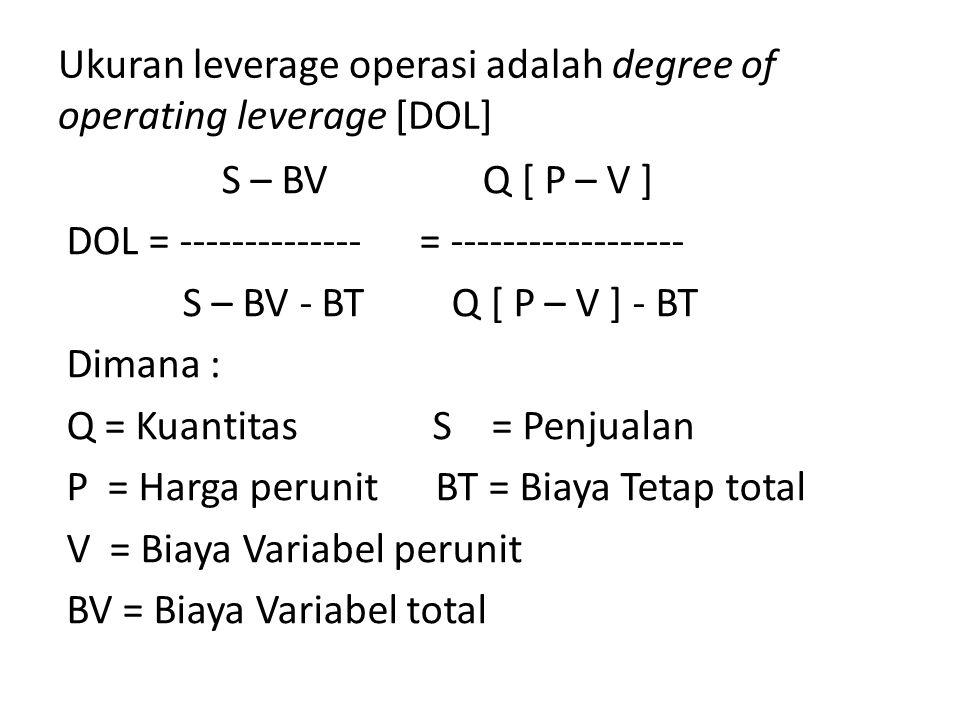 Ukuran leverage operasi adalah degree of operating leverage [DOL] S – BV Q [ P – V ] DOL = -------------- = ------------------ S – BV - BT Q [ P – V ] - BT Dimana : Q = Kuantitas S = Penjualan P = Harga perunit BT = Biaya Tetap total V = Biaya Variabel perunit BV = Biaya Variabel total