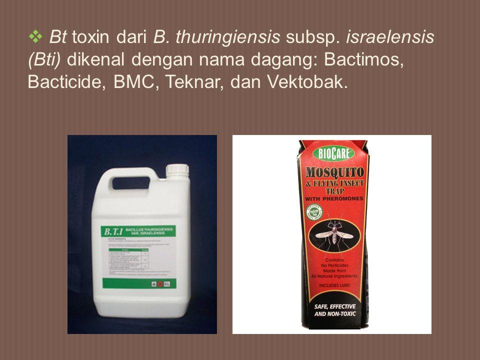 Bt toxin dari B. thuringiensis subsp. israelensis (Bti) dikenal dengan nama dagang: Bactimos, Bacticide, BMC, Teknar, dan Vektobak.