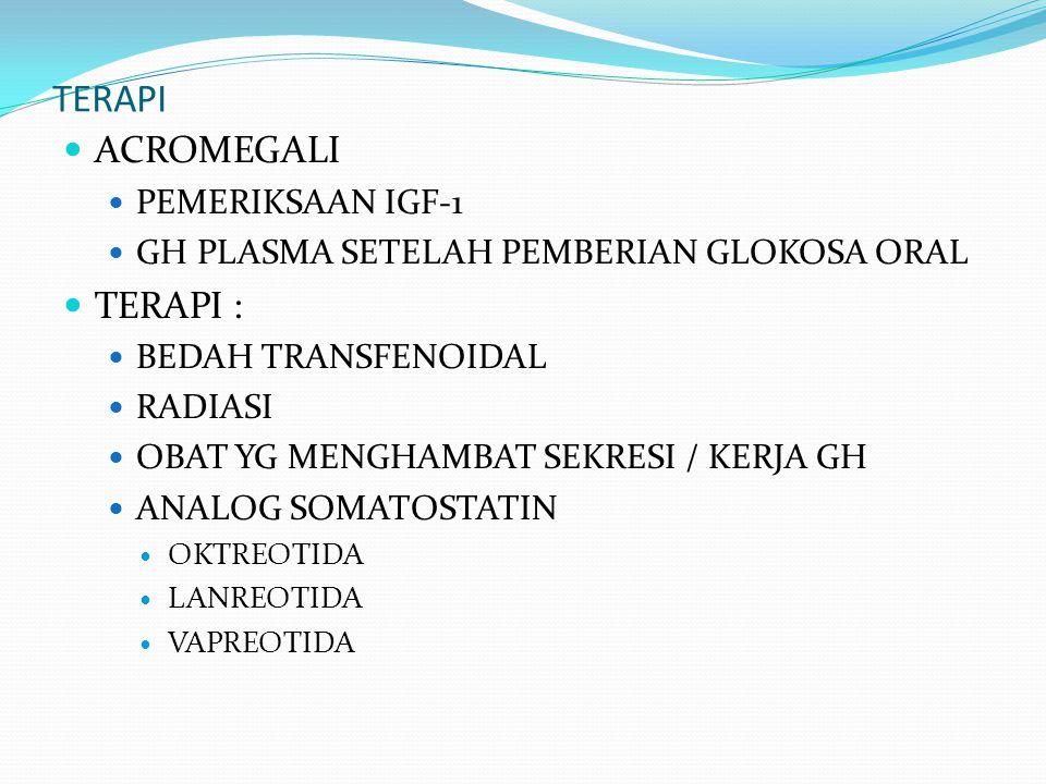 TERAPI ACROMEGALI PEMERIKSAAN IGF-1 GH PLASMA SETELAH PEMBERIAN GLOKOSA ORAL TERAPI : BEDAH TRANSFENOIDAL RADIASI OBAT YG MENGHAMBAT SEKRESI / KERJA G