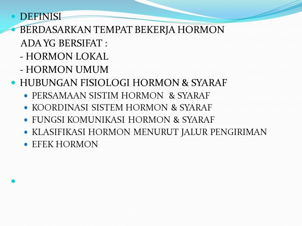 DEFINISI BERDASARKAN TEMPAT BEKERJA HORMON ADA YG BERSIFAT : - HORMON LOKAL - HORMON UMUM HUBUNGAN FISIOLOGI HORMON & SYARAF PERSAMAAN SISTIM HORMON &