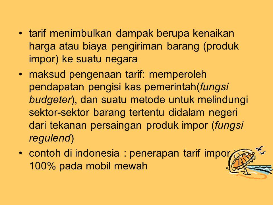 tarif menimbulkan dampak berupa kenaikan harga atau biaya pengiriman barang (produk impor) ke suatu negara maksud pengenaan tarif: memperoleh pendapatan pengisi kas pemerintah(fungsi budgeter), dan suatu metode untuk melindungi sektor-sektor barang tertentu didalam negeri dari tekanan persaingan produk impor (fungsi regulend) contoh di indonesia : penerapan tarif impor 100% pada mobil mewah