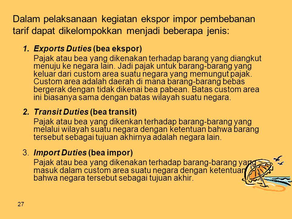 27 Dalam pelaksanaan kegiatan ekspor impor pembebanan tarif dapat dikelompokkan menjadi beberapa jenis: 1.Exports Duties (bea ekspor) Pajak atau bea yang dikenakan terhadap barang yang diangkut menuju ke negara lain.