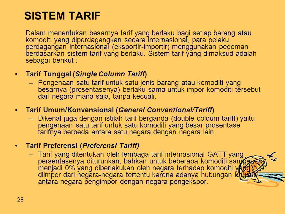 28 SISTEM TARIF Dalam menentukan besarnya tarif yang berlaku bagi setiap barang atau komoditi yang diperdagangkan secara internasional, para pelaku perdagangan internasional (eksportir-importir) menggunakan pedoman berdasarkan sistem tarif yang berlaku.