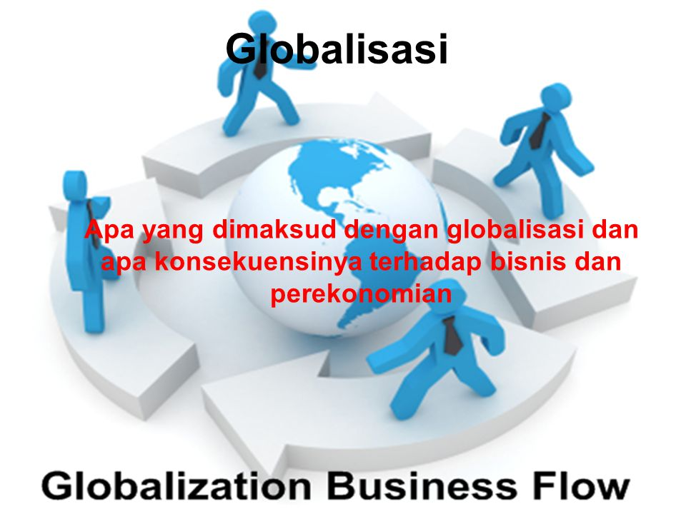 Apa yang dimaksud dengan globalisasi dan apa konsekuensinya terhadap bisnis dan perekonomian Globalisasi