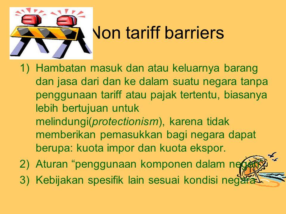 Non tariff barriers 1)Hambatan masuk dan atau keluarnya barang dan jasa dari dan ke dalam suatu negara tanpa penggunaan tariff atau pajak tertentu, biasanya lebih bertujuan untuk melindungi(protectionism), karena tidak memberikan pemasukkan bagi negara dapat berupa: kuota impor dan kuota ekspor.