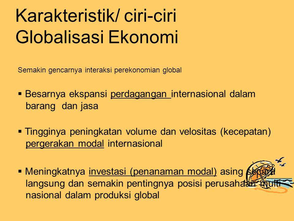  Besarnya ekspansi perdagangan internasional dalam barang dan jasa  Tingginya peningkatan volume dan velositas (kecepatan) pergerakan modal internasional  Meningkatnya investasi (penanaman modal) asing secara langsung dan semakin pentingnya posisi perusahaan multi nasional dalam produksi global Semakin gencarnya interaksi perekonomian global Karakteristik/ ciri-ciri Globalisasi Ekonomi