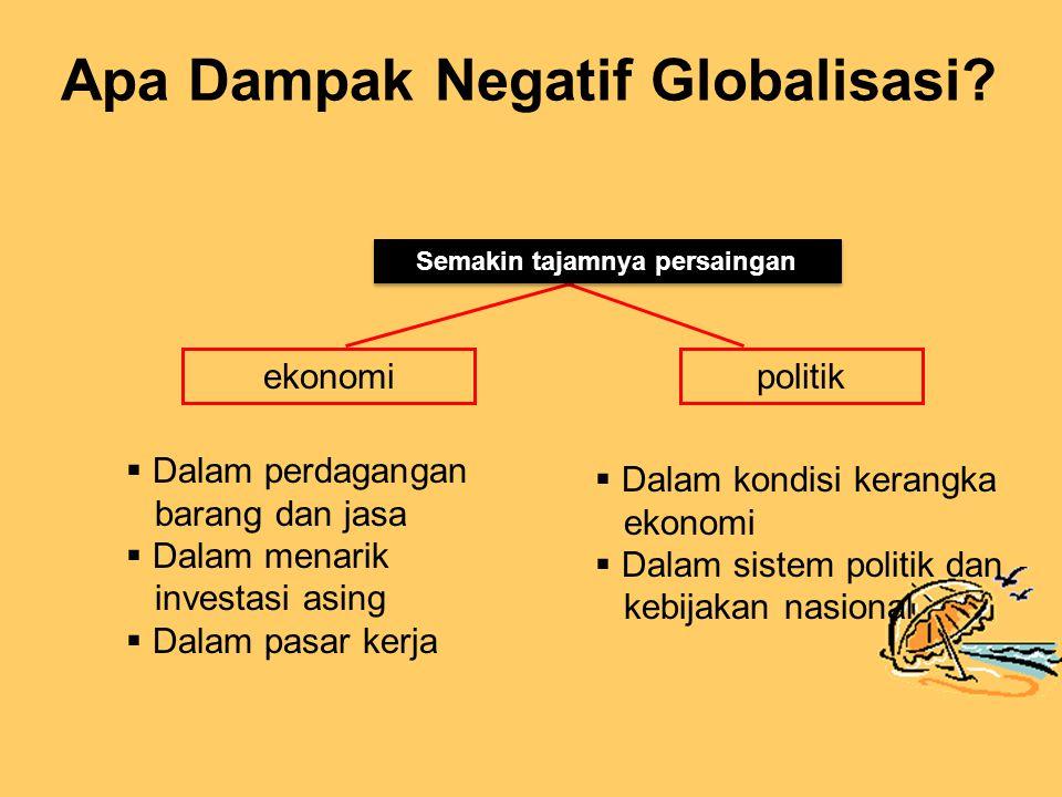 ekonomipolitik  Dalam perdagangan barang dan jasa  Dalam menarik investasi asing  Dalam pasar kerja  Dalam kondisi kerangka ekonomi  Dalam sistem politik dan kebijakan nasional Semakin tajamnya persaingan Apa Dampak Negatif Globalisasi?