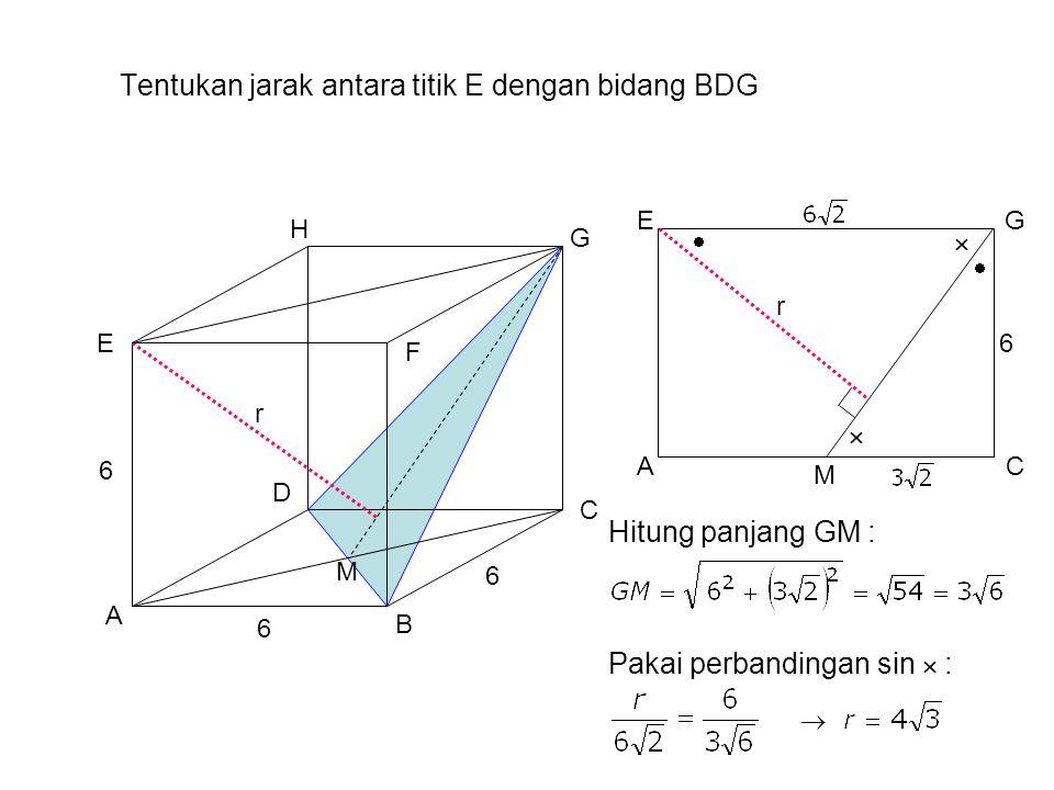 Tentukan jarak antara titik E dengan bidang BDG A B H G F E D C 6 6 6 AC GE M M r 6    Pakai perbandingan sin  : Hitung panjang GM : r