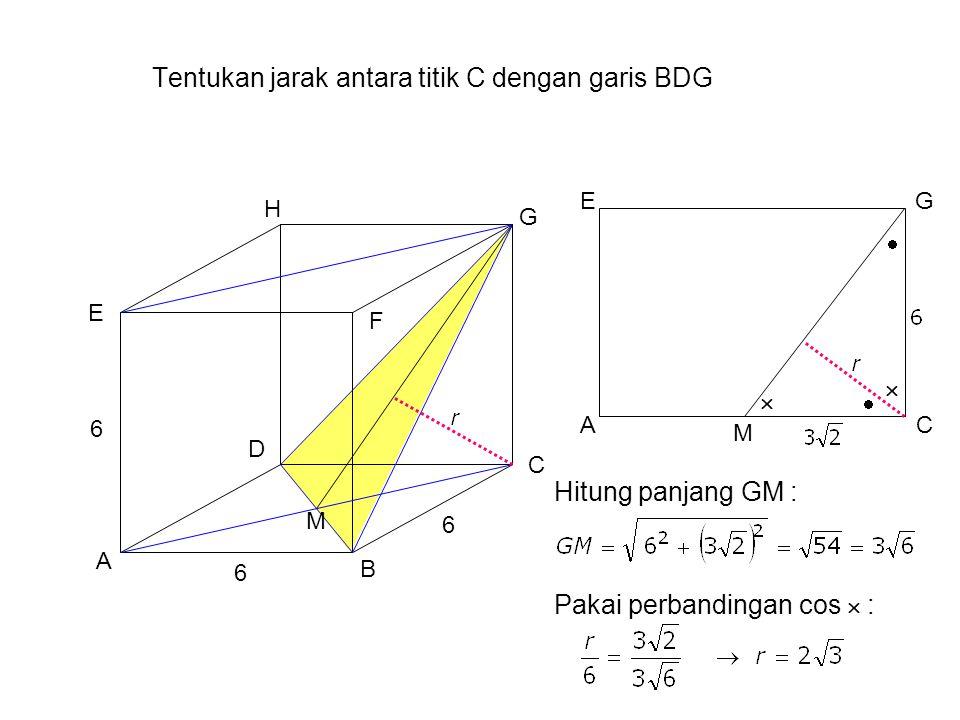 Tentukan jarak antara titik C dengan garis BDG A B H G F E D C 6 6 6 AC GE     M M Hitung panjang GM : Pakai perbandingan cos  :