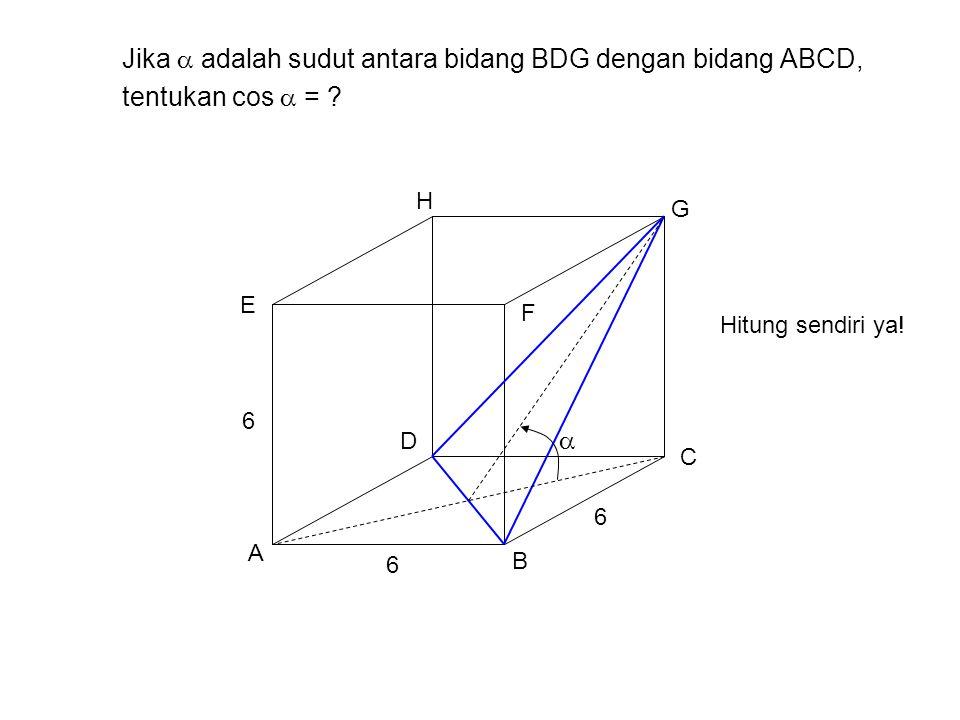 Jika  adalah sudut antara bidang BDG dengan bidang ABCD, tentukan cos  = ? A B H G F E D C 6 6 6  Hitung sendiri ya!