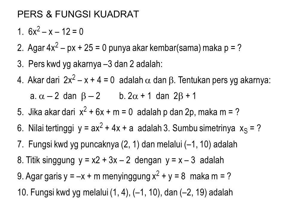 PERS & FUNGSI KUADRAT 1. 6x 2 – x – 12 = 0 2. Agar 4x 2 – px + 25 = 0 punya akar kembar(sama) maka p = ? 3. Pers kwd yg akarnya –3 dan 2 adalah: 4. Ak