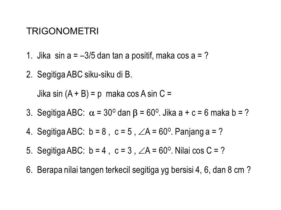 TRIGONOMETRI 1. Jika sin a = –3/5 dan tan a positif, maka cos a = ? 2. Segitiga ABC siku-siku di B. Jika sin (A + B) = p maka cos A sin C = 3. Segitig