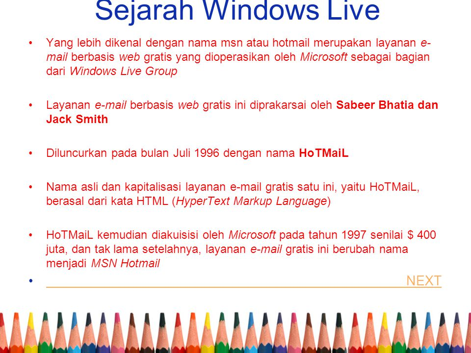 Sejarah Windows Live Yang lebih dikenal dengan nama msn atau hotmail merupakan layanan e- mail berbasis web gratis yang dioperasikan oleh Microsoft sebagai bagian dari Windows Live Group Layanan e-mail berbasis web gratis ini diprakarsai oleh Sabeer Bhatia dan Jack Smith Diluncurkan pada bulan Juli 1996 dengan nama HoTMaiL Nama asli dan kapitalisasi layanan e-mail gratis satu ini, yaitu HoTMaiL, berasal dari kata HTML (HyperText Markup Language) HoTMaiL kemudian diakuisisi oleh Microsoft pada tahun 1997 senilai $ 400 juta, dan tak lama setelahnya, layanan e-mail gratis ini berubah nama menjadi MSN Hotmail NEXT