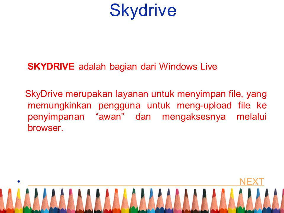 Skydrive SKYDRIVE adalah bagian dari Windows Live SkyDrive merupakan layanan untuk menyimpan file, yang memungkinkan pengguna untuk meng-upload file ke penyimpanan awan dan mengaksesnya melalui browser.