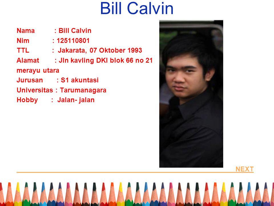 Bill Calvin Nama : Bill Calvin Nim : 125110801 TTL : Jakarata, 07 Oktober 1993 Alamat : Jln kavling DKI blok 66 no 21 merayu utara Jurusan : S1 akunta