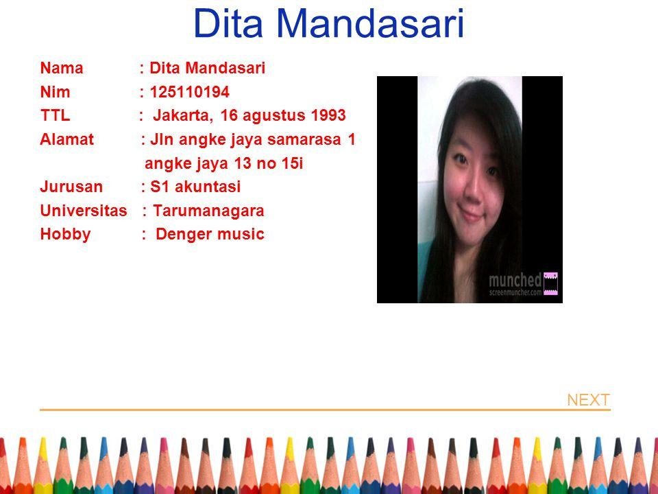 Dita Mandasari Nama : Dita Mandasari Nim : 125110194 TTL : Jakarta, 16 agustus 1993 Alamat : Jln angke jaya samarasa 1 angke jaya 13 no 15i Jurusan : S1 akuntasi Universitas : Tarumanagara Hobby : Denger music NEXT