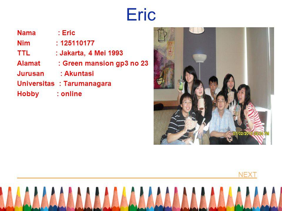 Eric Nama : Eric Nim : 125110177 TTL : Jakarta, 4 Mei 1993 Alamat : Green mansion gp3 no 23 Jurusan : Akuntasi Universitas : Tarumanagara Hobby : onli