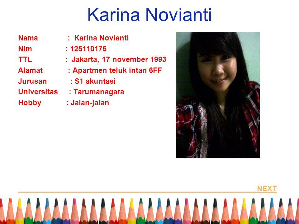 Karina Novianti Nama : Karina Novianti Nim : 125110175 TTL : Jakarta, 17 november 1993 Alamat : Apartmen teluk intan 6FF Jurusan : S1 akuntasi Universitas : Tarumanagara Hobby : Jalan-jalan NEXT
