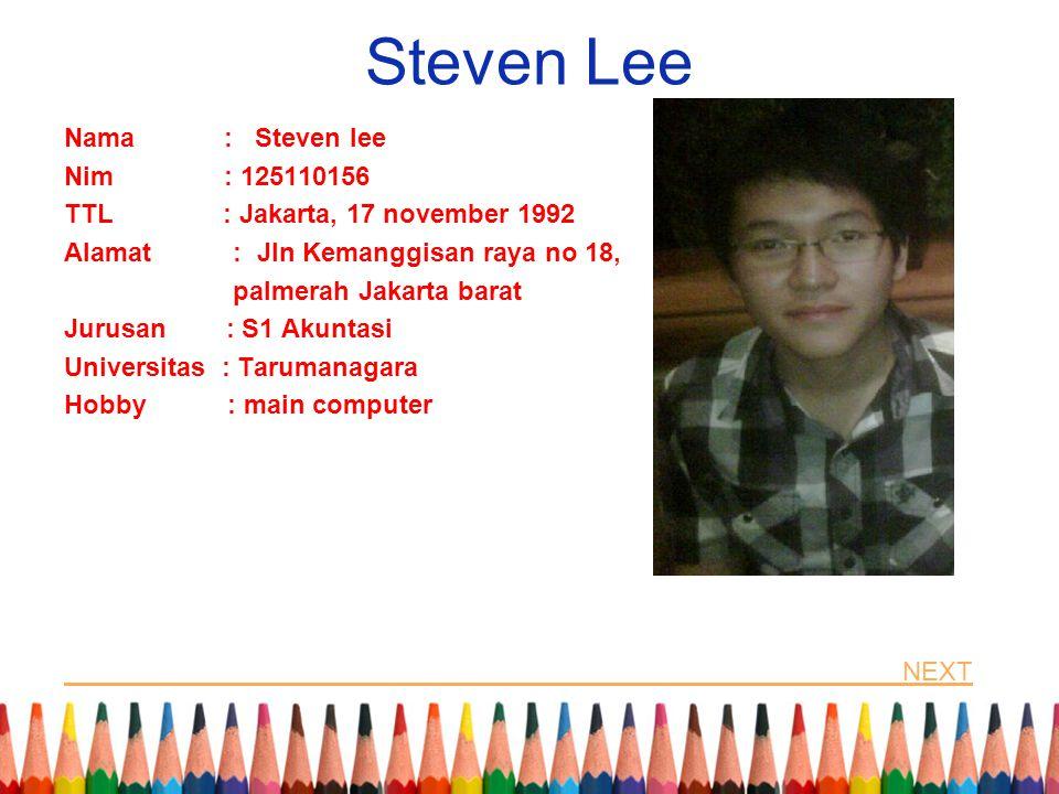 Steven Lee Nama : Steven lee Nim : 125110156 TTL : Jakarta, 17 november 1992 Alamat : Jln Kemanggisan raya no 18, palmerah Jakarta barat Jurusan : S1 Akuntasi Universitas : Tarumanagara Hobby : main computer NEXT