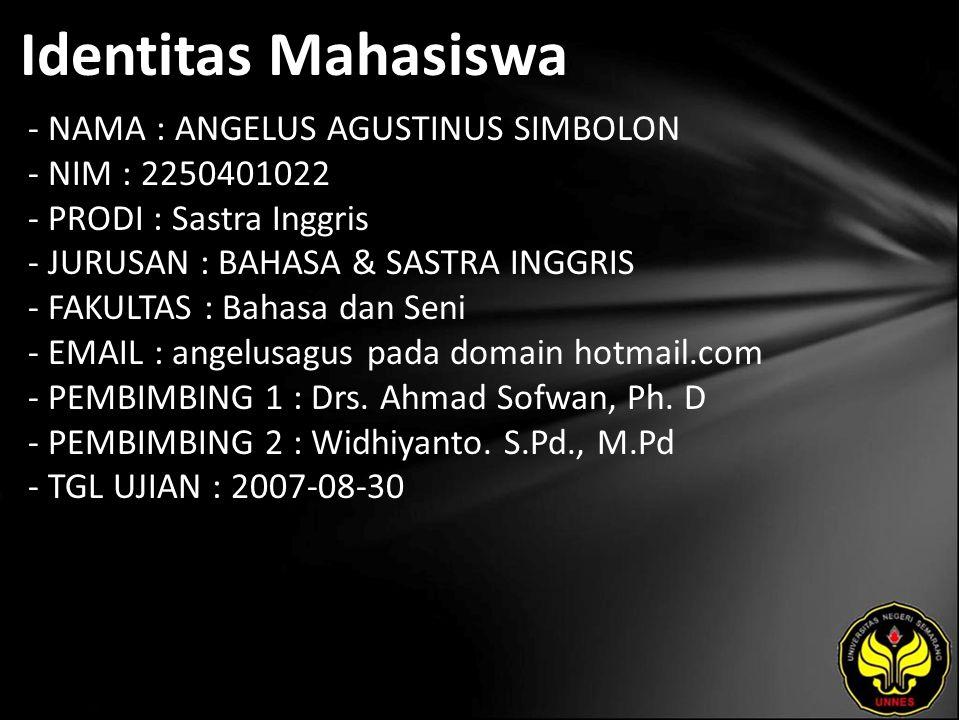 Identitas Mahasiswa - NAMA : ANGELUS AGUSTINUS SIMBOLON - NIM : 2250401022 - PRODI : Sastra Inggris - JURUSAN : BAHASA & SASTRA INGGRIS - FAKULTAS : Bahasa dan Seni - EMAIL : angelusagus pada domain hotmail.com - PEMBIMBING 1 : Drs.