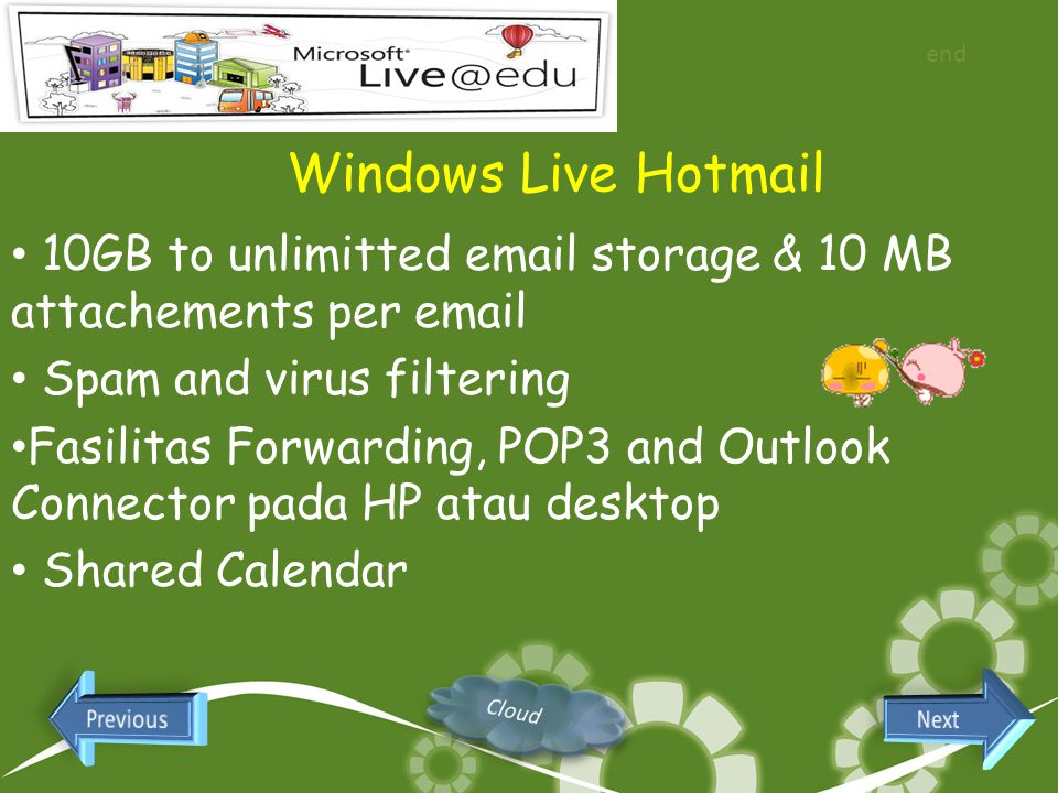 Windows Live Hotmail 10GB to unlimitted email storage & 10 MB attachements per email Spam and virus filtering Fasilitas Forwarding, POP3 and Outlook Connector pada HP atau desktop Shared Calendar end