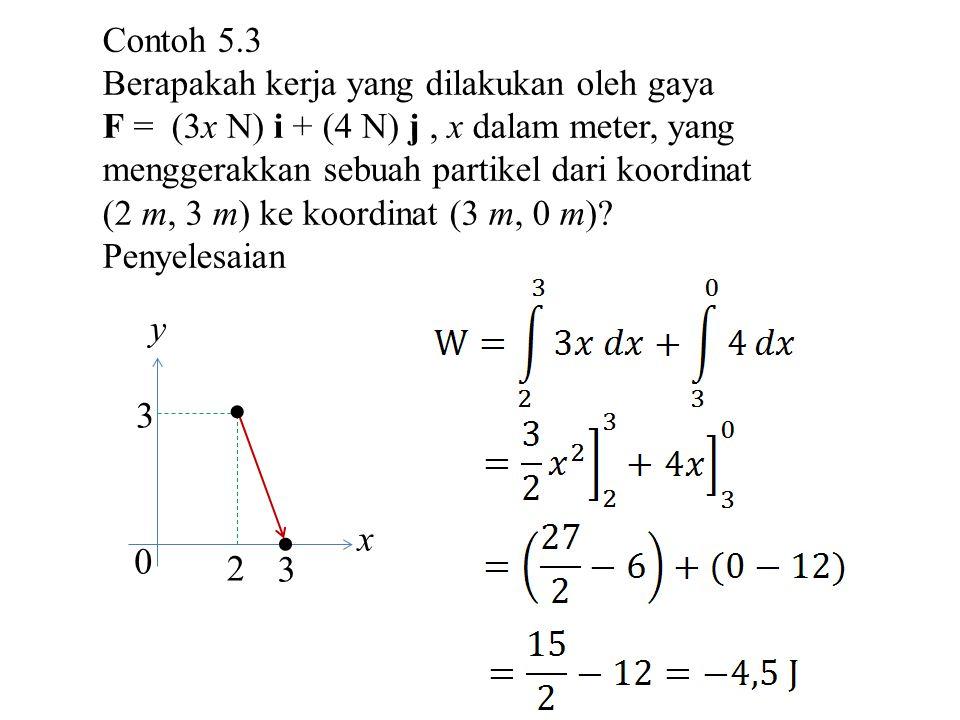 Contoh 5.3 Berapakah kerja yang dilakukan oleh gaya F = (3x N) i + (4 N) j, x dalam meter, yang menggerakkan sebuah partikel dari koordinat (2 m, 3 m) ke koordinat (3 m, 0 m).