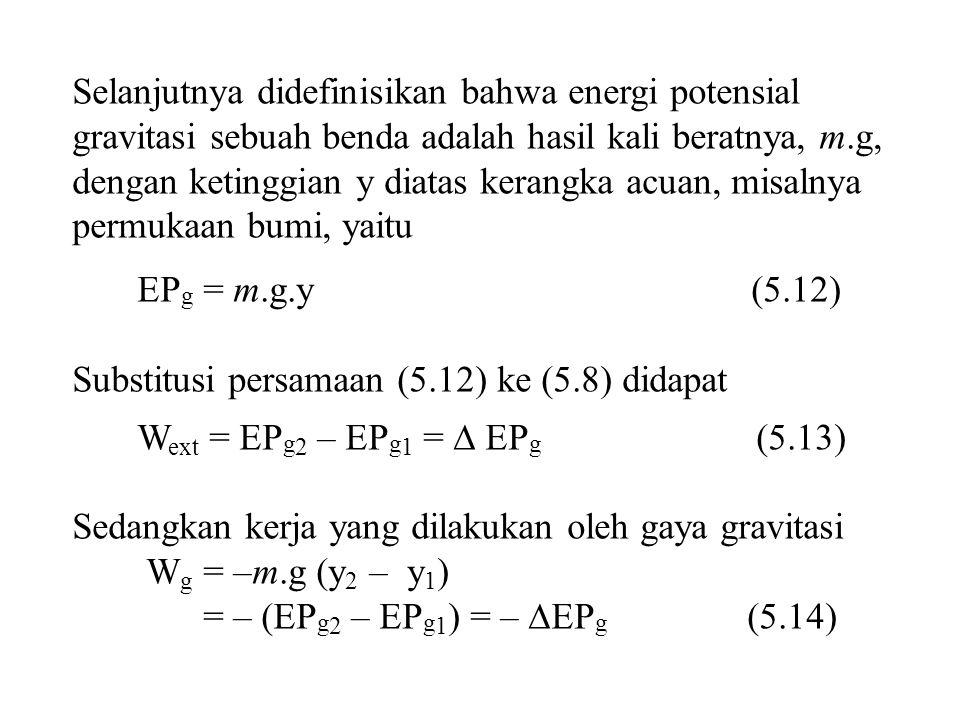 Selanjutnya didefinisikan bahwa energi potensial gravitasi sebuah benda adalah hasil kali beratnya, m.g, dengan ketinggian y diatas kerangka acuan, misalnya permukaan bumi, yaitu EP g = m.g.y (5.12) Substitusi persamaan (5.12) ke (5.8) didapat W ext = EP g 2 – EP g 1 =  EP g (5.13) Sedangkan kerja yang dilakukan oleh gaya gravitasi W g = –m.g (y 2 – y 1 ) = – (EP g 2 – EP g 1 ) = –  EP g (5.14)