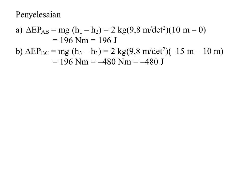 Penyelesaian a)  EP AB = mg (h 1 – h 2 ) = 2 kg(9,8 m/det 2 )(10 m – 0) = 196 Nm = 196 J b)  EP BC = mg (h 3 – h 1 ) = 2 kg(9,8 m/det 2 )(–15 m – 10 m) = 196 Nm = –480 Nm = –480 J