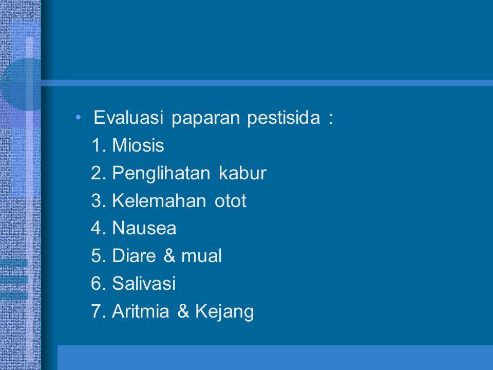 Evaluasi paparan pestisida : 1. Miosis 2. Penglihatan kabur 3. Kelemahan otot 4. Nausea 5. Diare & mual 6. Salivasi 7. Aritmia & Kejang
