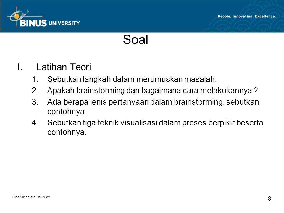 Bina Nusantara University 3 Soal I.Latihan Teori 1.Sebutkan langkah dalam merumuskan masalah. 2.Apakah brainstorming dan bagaimana cara melakukannya ?