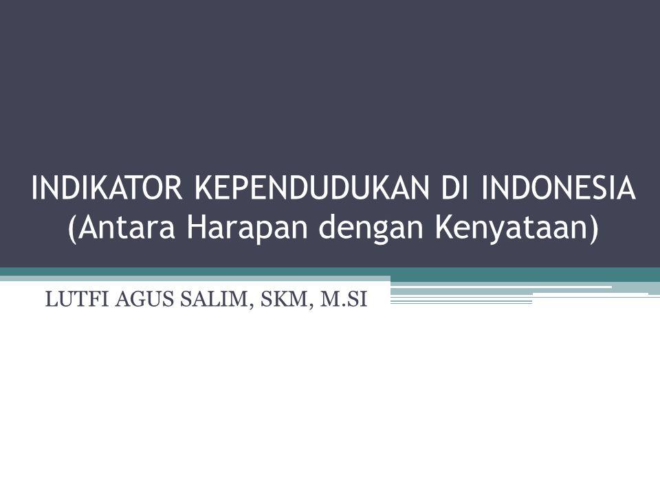INDIKATOR KEPENDUDUKAN DI INDONESIA (Antara Harapan dengan Kenyataan) LUTFI AGUS SALIM, SKM, M.SI