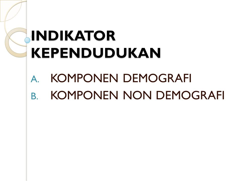 INDIKATOR KEPENDUDUKAN A. KOMPONEN DEMOGRAFI B. KOMPONEN NON DEMOGRAFI