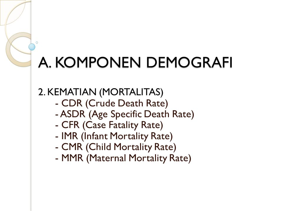 A. KOMPONEN DEMOGRAFI 2. KEMATIAN (MORTALITAS) - CDR (Crude Death Rate) - ASDR (Age Specific Death Rate) - CFR (Case Fatality Rate) - IMR (Infant Mort