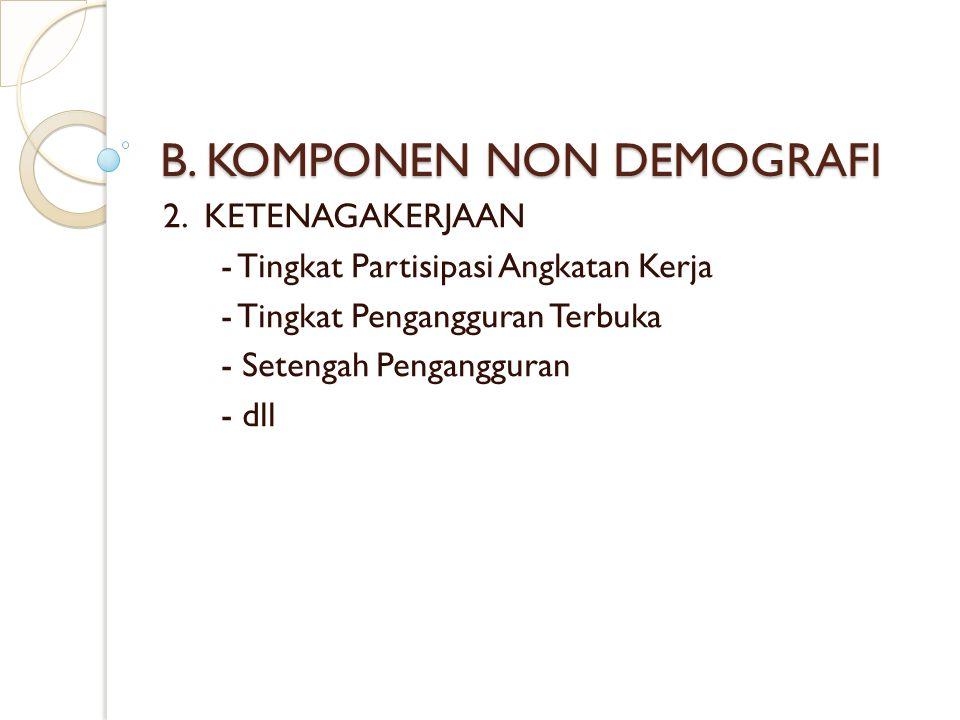 B. KOMPONEN NON DEMOGRAFI 2. KETENAGAKERJAAN - Tingkat Partisipasi Angkatan Kerja - Tingkat Pengangguran Terbuka - Setengah Pengangguran - dll
