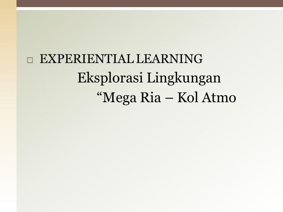 """ EXPERIENTIAL LEARNING Eksplorasi Lingkungan """"Mega Ria – Kol Atmo"""