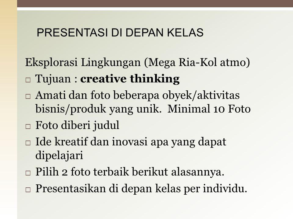 Eksplorasi Lingkungan (Mega Ria-Kol atmo)  Tujuan : creative thinking  Amati dan foto beberapa obyek/aktivitas bisnis/produk yang unik. Minimal 10 F