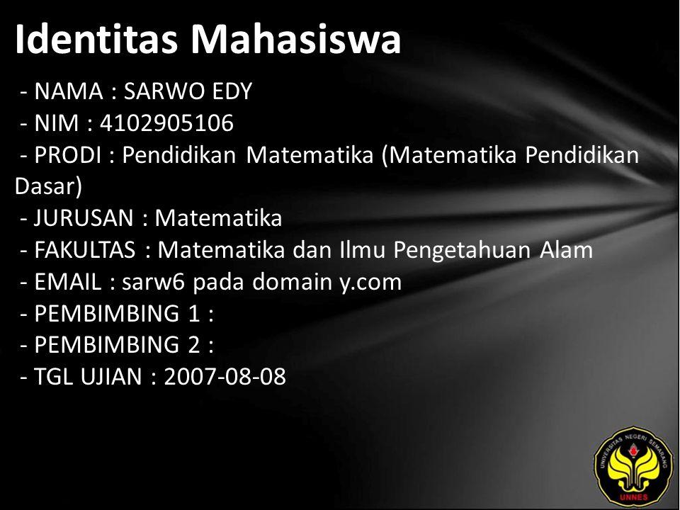 Identitas Mahasiswa - NAMA : SARWO EDY - NIM : 4102905106 - PRODI : Pendidikan Matematika (Matematika Pendidikan Dasar) - JURUSAN : Matematika - FAKUL