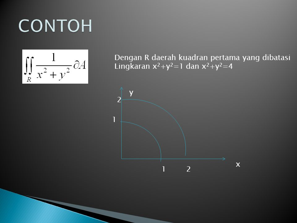 Dengan R daerah kuadran pertama yang dibatasi Lingkaran x 2 +y 2 =1 dan x 2 +y 2 =4 y x 12 1 2