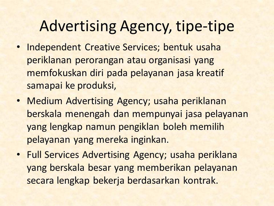 Advertising Agency, tipe-tipe Independent Creative Services; bentuk usaha periklanan perorangan atau organisasi yang memfokuskan diri pada pelayanan jasa kreatif samapai ke produksi, Medium Advertising Agency; usaha periklanan berskala menengah dan mempunyai jasa pelayanan yang lengkap namun pengiklan boleh memilih pelayanan yang mereka inginkan.