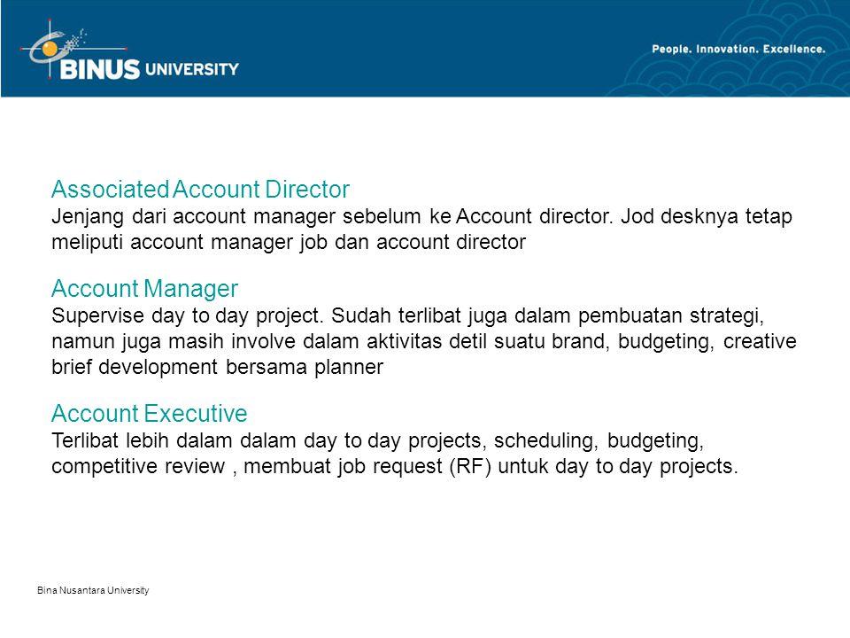 Bina Nusantara University 11 Beberapa jenjang dalam Account Management: Client Service Director Head of all client service team Manage all teams and should handle on long term business plan for agency, lobbying.