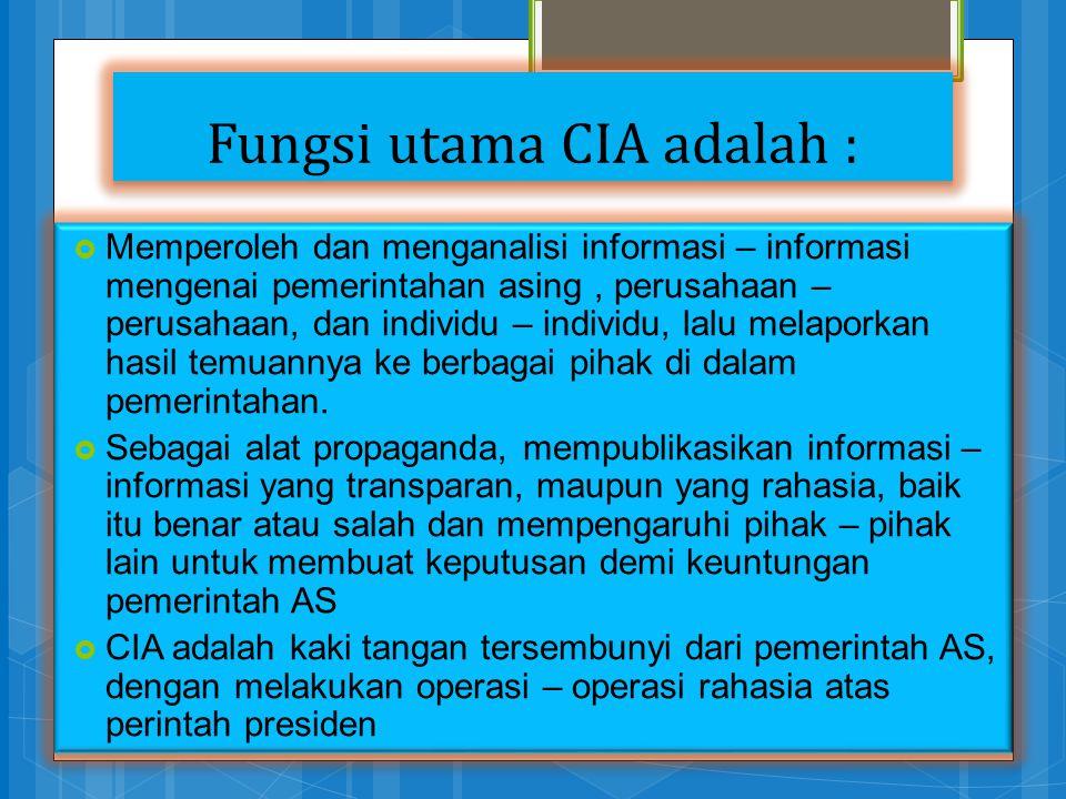 Fungsi utama CIA adalah :  Memperoleh dan menganalisi informasi – informasi mengenai pemerintahan asing, perusahaan – perusahaan, dan individu – indi