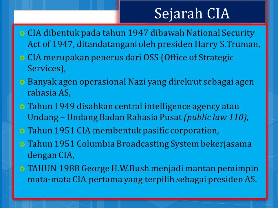 Sejarah CIA  CIA dibentuk pada tahun 1947 dibawah National Security Act of 1947, ditandatangani oleh presiden Harry S.Truman,  CIA merupakan penerus