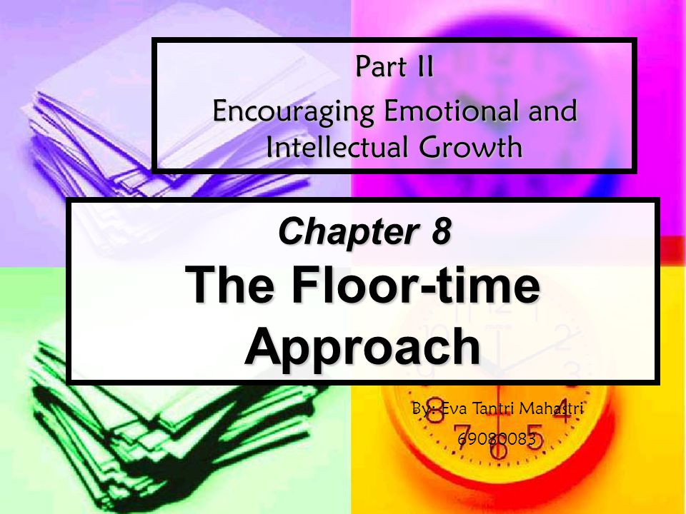 Chapter 8 The Floor-time Approach Part II Encouraging Emotional and Intellectual Growth By: Eva Tantri Mahastri 69080083