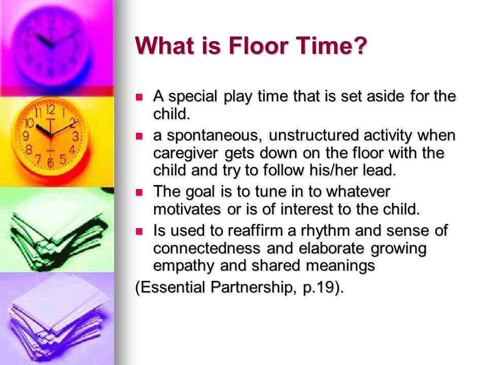 What is Floor Time? A special play time that is set aside for the child. A special play time that is set aside for the child. a spontaneous, unstructu
