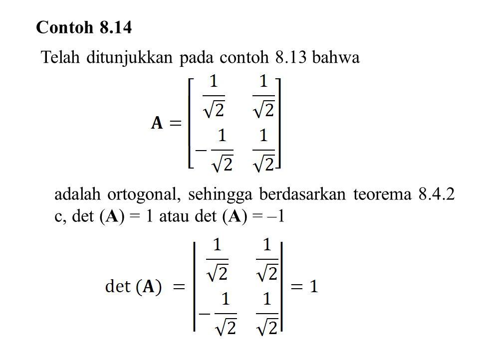 Contoh 8.14 Telah ditunjukkan pada contoh 8.13 bahwa adalah ortogonal, sehingga berdasarkan teorema 8.4.2 c, det (A) = 1 atau det (A) = –1