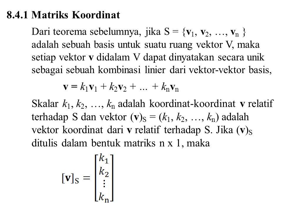 8.4.1 Matriks Koordinat Dari teorema sebelumnya, jika S = {v 1, v 2, …, v n } adalah sebuah basis untuk suatu ruang vektor V, maka setiap vektor v did